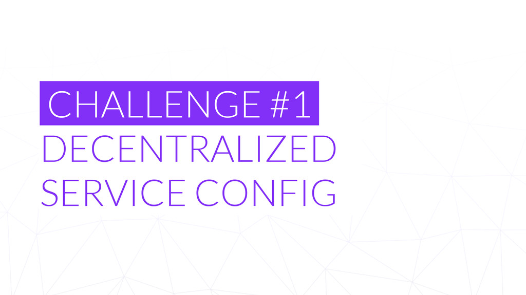 CHALLENGE #1 DECENTRALIZED SERVICE CONFIG