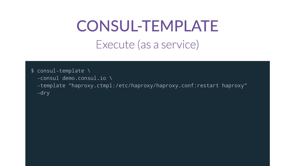 CONSUL-TEMPLATE Execute (as a service) $ consul...