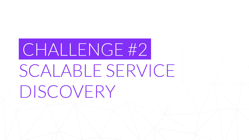 CHALLENGE #2 SCALABLE SERVICE DISCOVERY