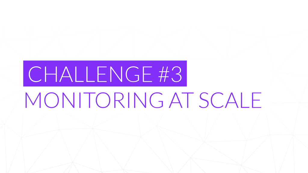 CHALLENGE #3 MONITORING AT SCALE