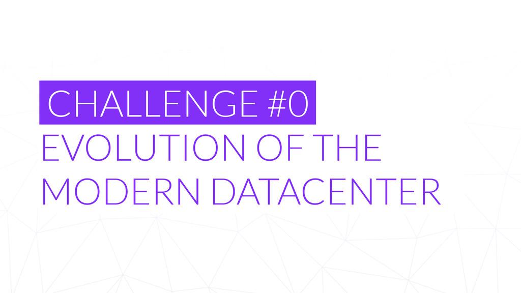 CHALLENGE #0 EVOLUTION OF THE MODERN DATACENTER