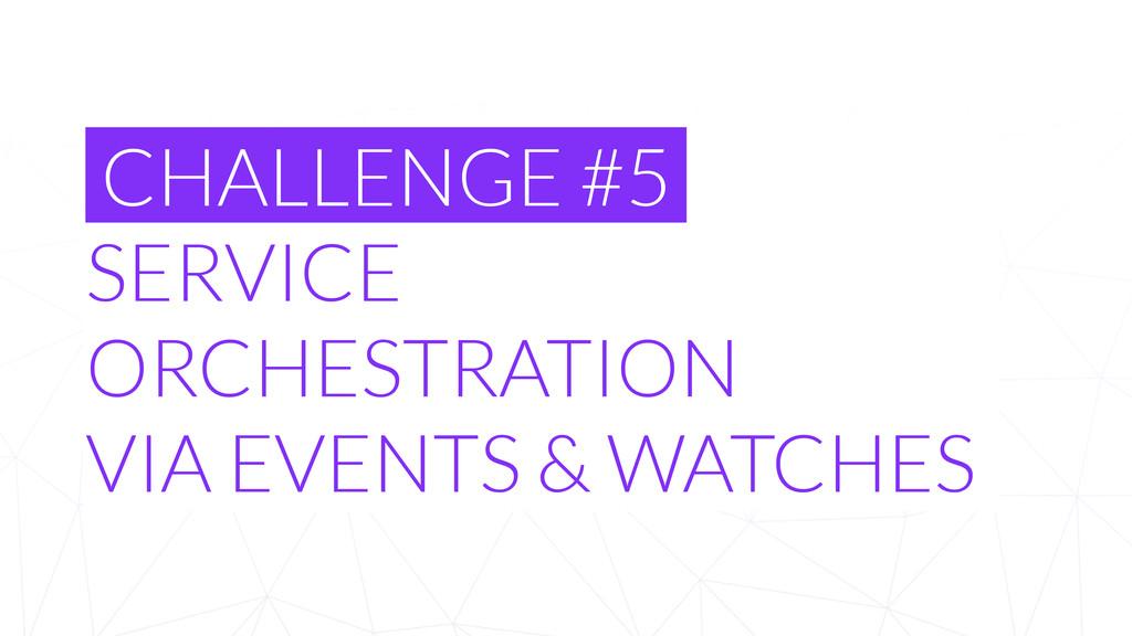 CHALLENGE #5 SERVICE ORCHESTRATION  VIA EVENTS...