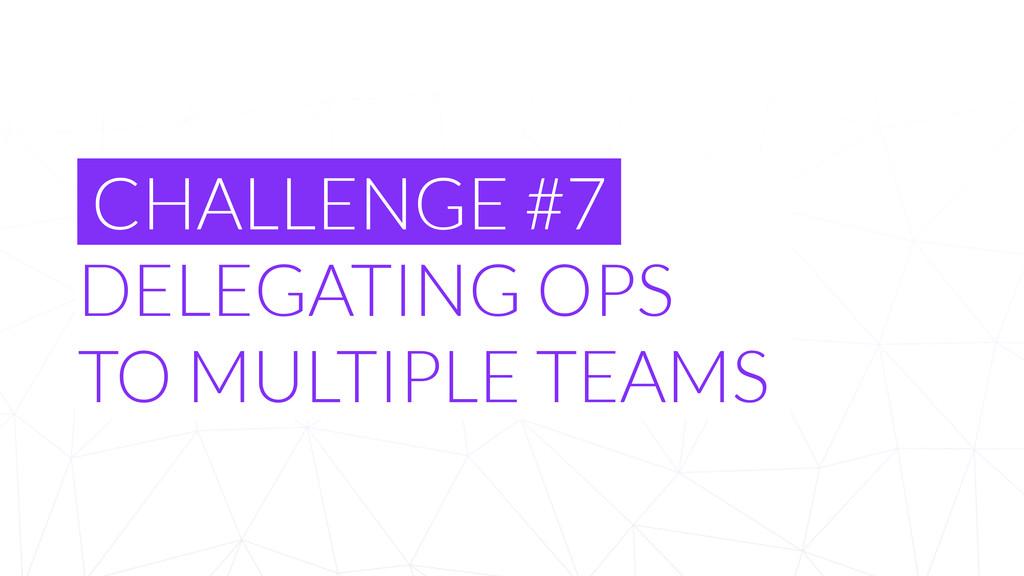 CHALLENGE #7 DELEGATING OPS TO MULTIPLE TEAMS