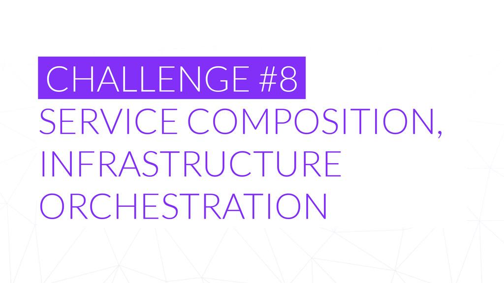 CHALLENGE #8 SERVICE COMPOSITION, INFRASTRUCTUR...