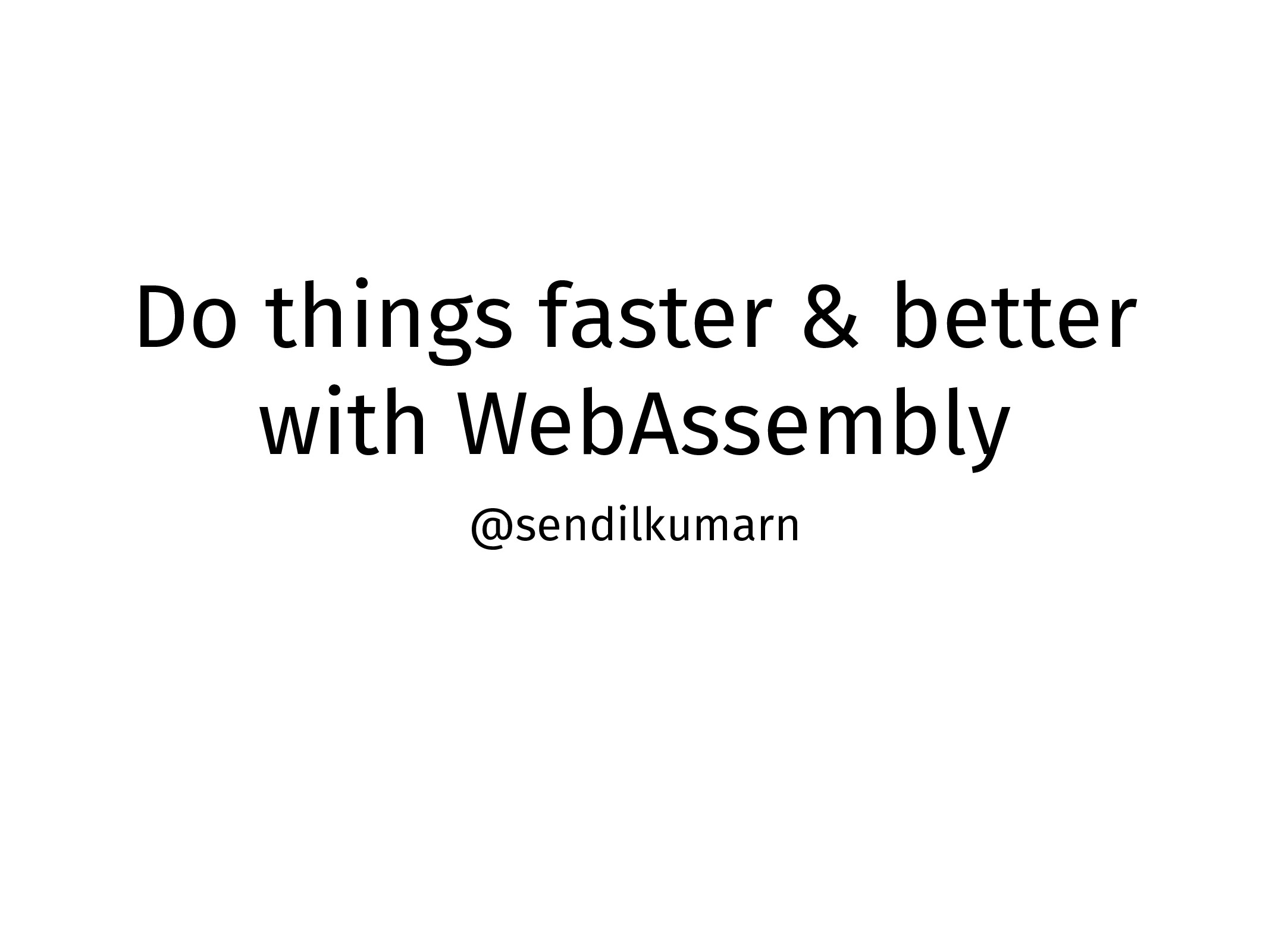 Do things faster & better with WebAssembly @sen...