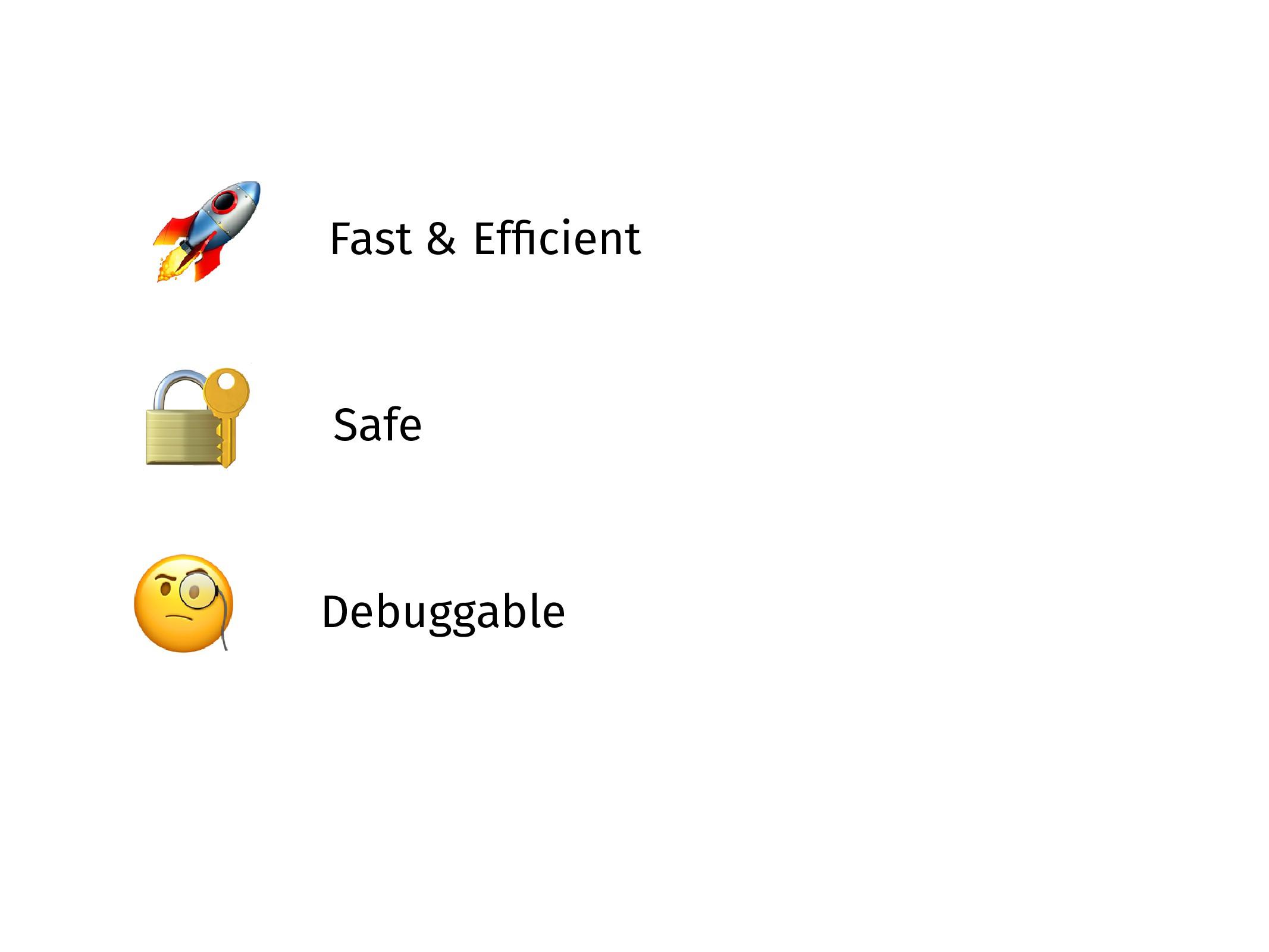 Fast & Efficient  Safe  Debuggable