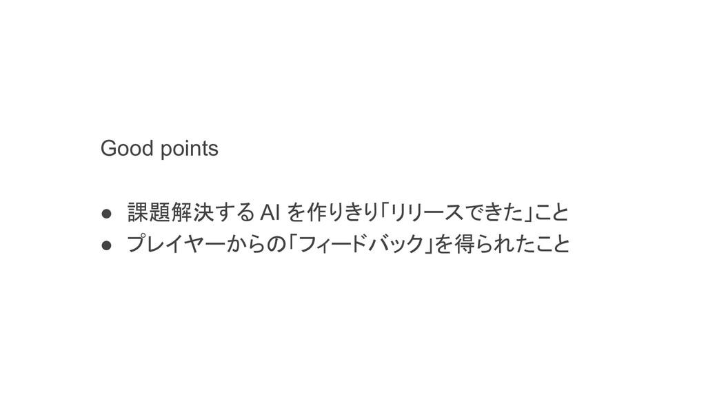 Good points ● 課題解決する AI を作りきり「リリースできた」こと ● プレイヤ...