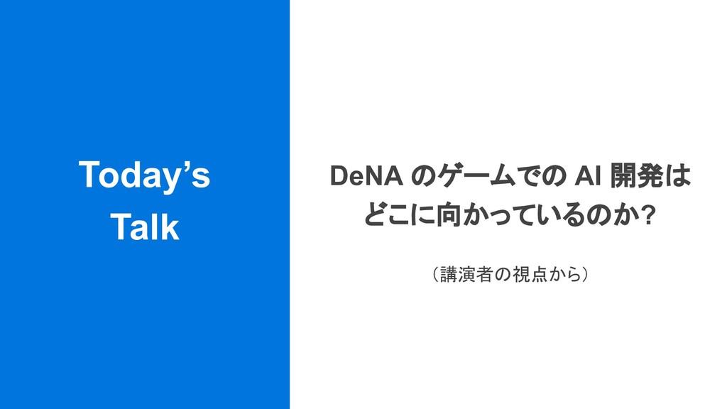 Today's Talk DeNA のゲームでの AI 開発は どこに向かっているのか? (講...