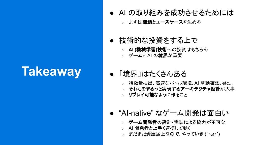 Takeaway ● AI の取り組みを成功させるためには ○ まずは課題とユースケースを決め...