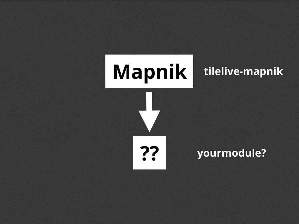 Mapnik ?? tilelive-mapnik yourmodule?