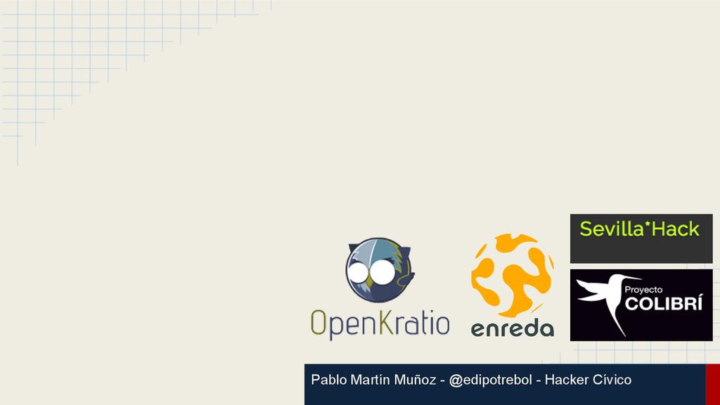 Pablo Martín Muñoz - @edipotrebol - Hacker Cívi...