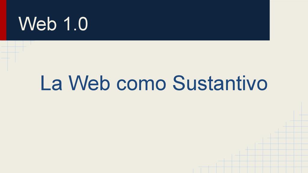 Web 1.0 La Web como Sustantivo