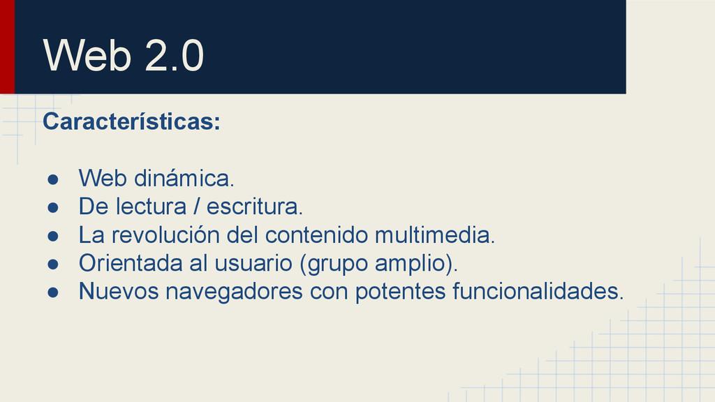 Web 2.0 Características: ● Web dinámica. ● De l...