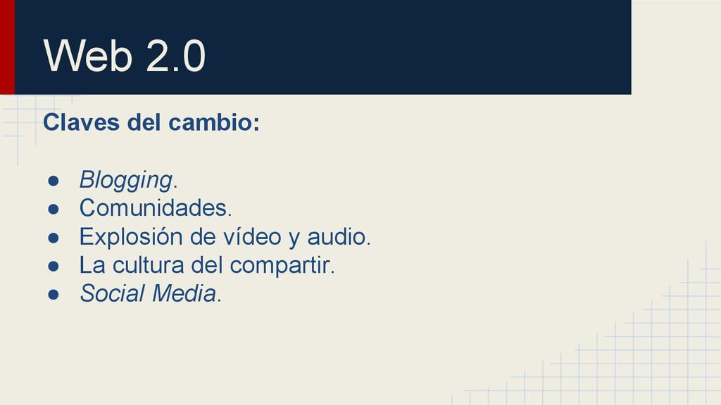Web 2.0 Claves del cambio: ● Blogging. ● Comuni...