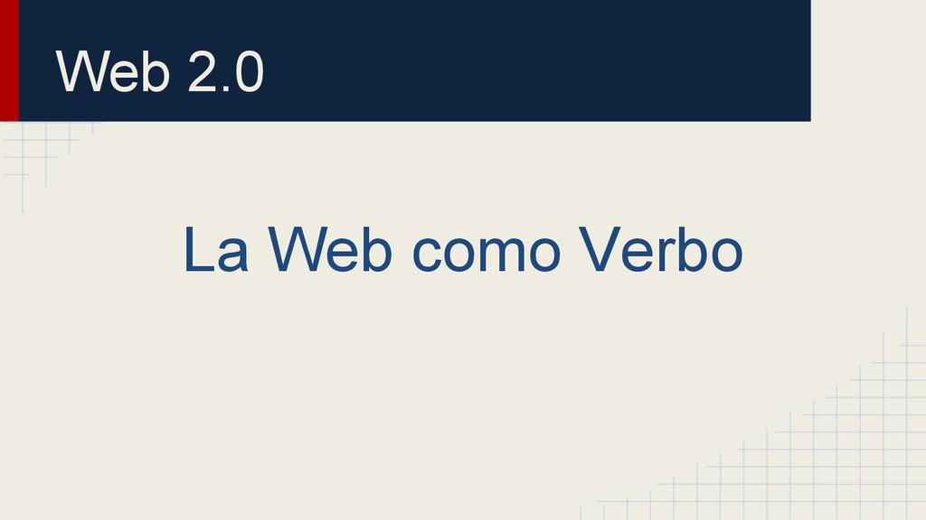 Web 2.0 La Web como Verbo