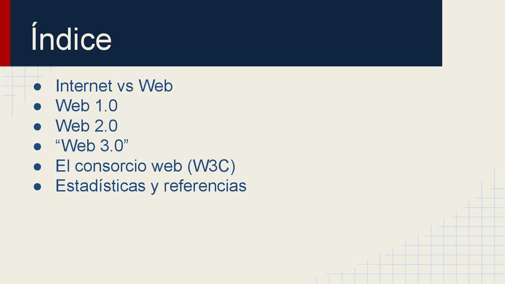 Índice ● Internet vs Web ● Web 1.0 ● Web 2.0 ● ...