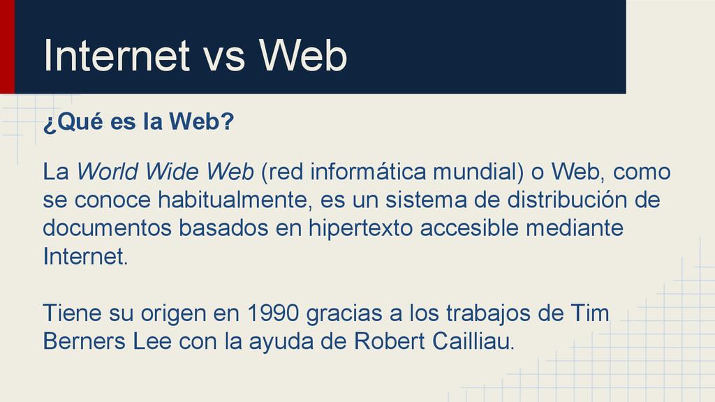 Internet vs Web ¿Qué es la Web? La World Wide W...