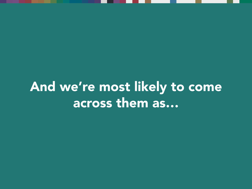 And we're most likely to come across them as…
