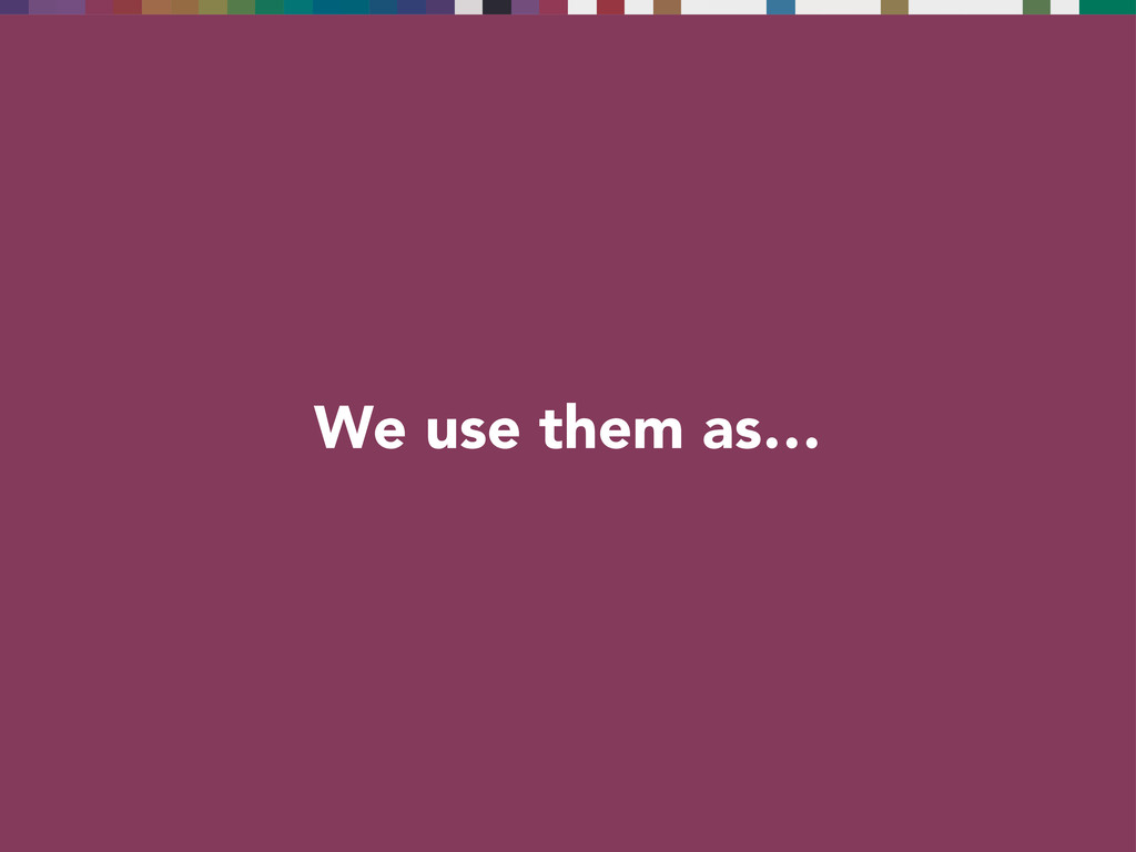 We use them as…