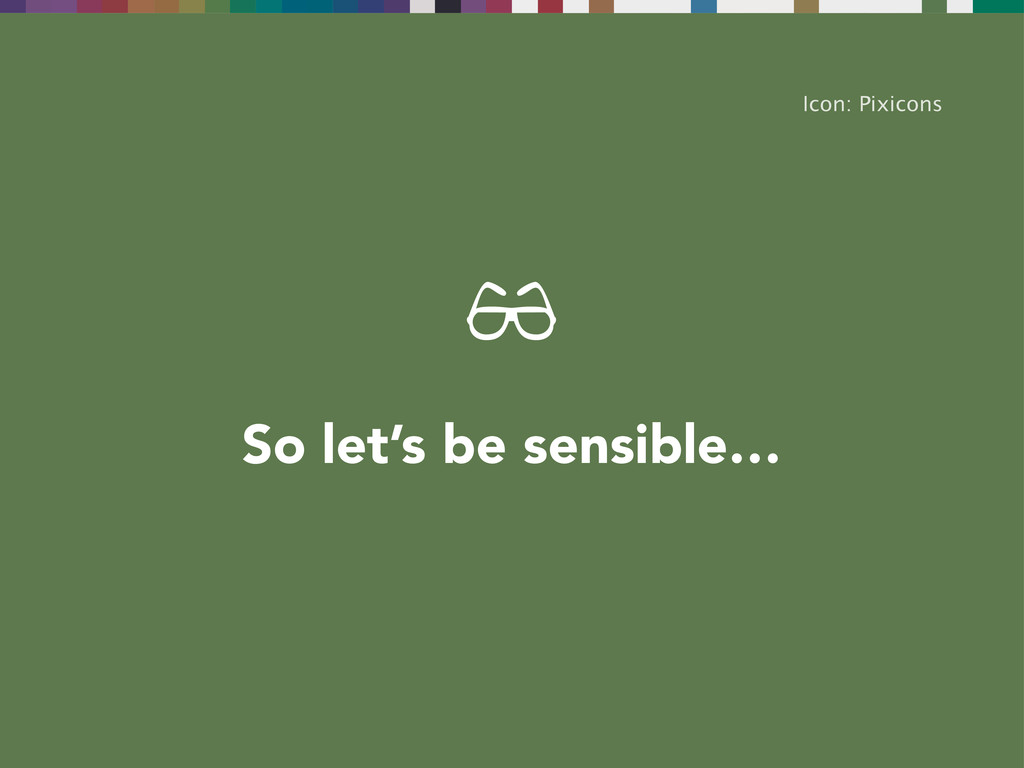 So let's be sensible… Icon: Pixicons