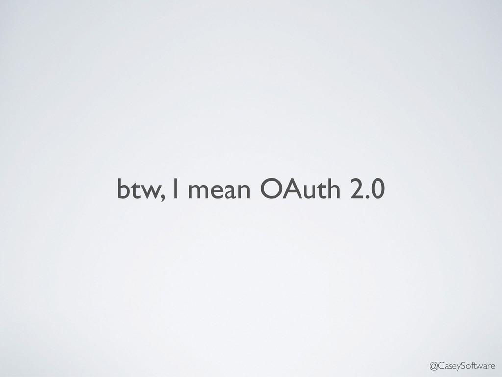 btw, I mean OAuth 2.0 @CaseySoftware