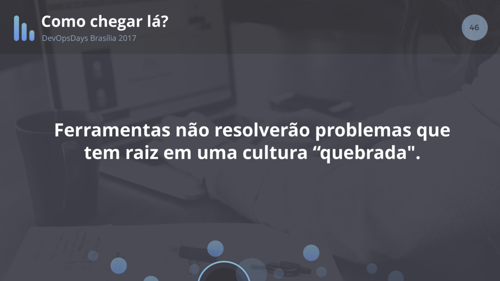 46 Como chegar lá? DevOpsDays Brasília 2017 Fer...