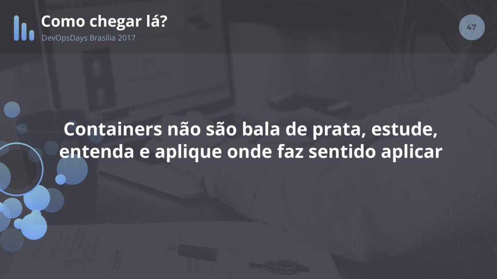 47 Como chegar lá? DevOpsDays Brasília 2017 Con...