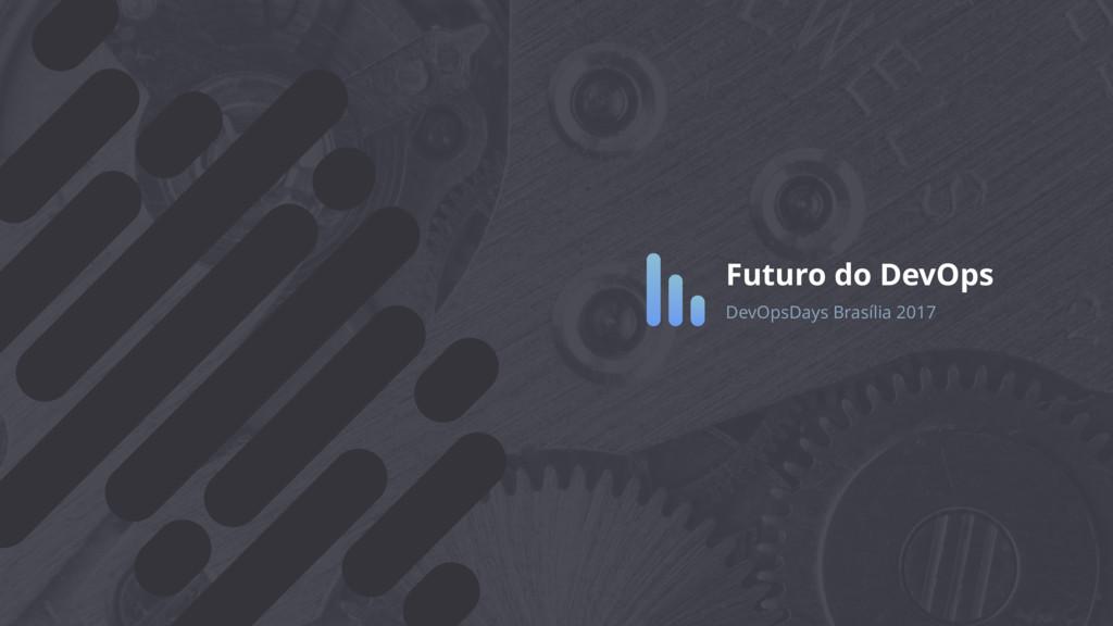 Futuro do DevOps DevOpsDays Brasília 2017