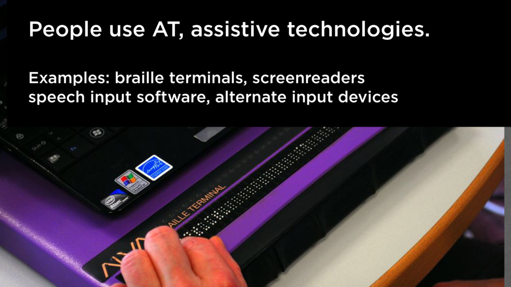 People use AT, assistive technologies. Examples...