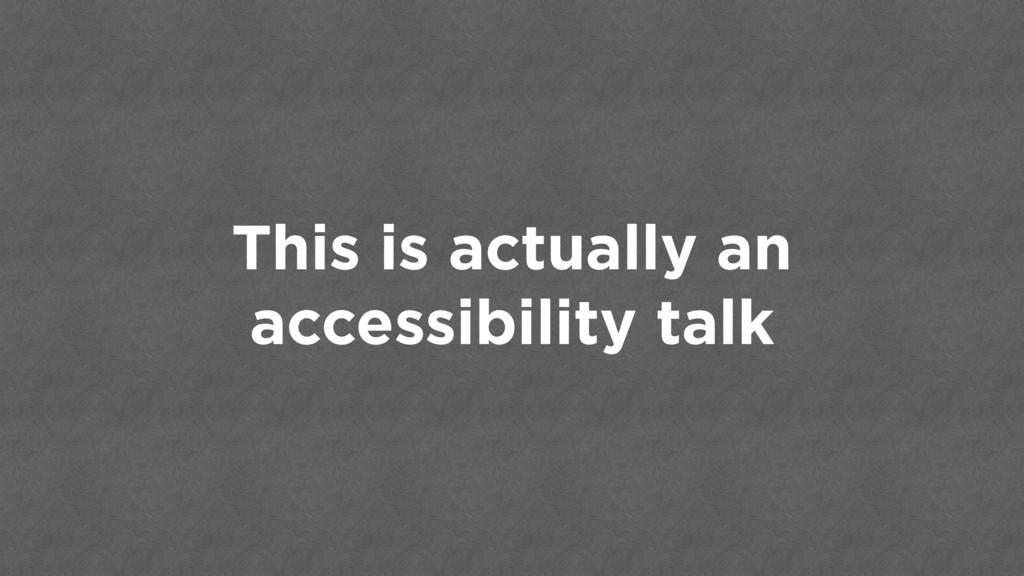 This is actually an accessibility talk