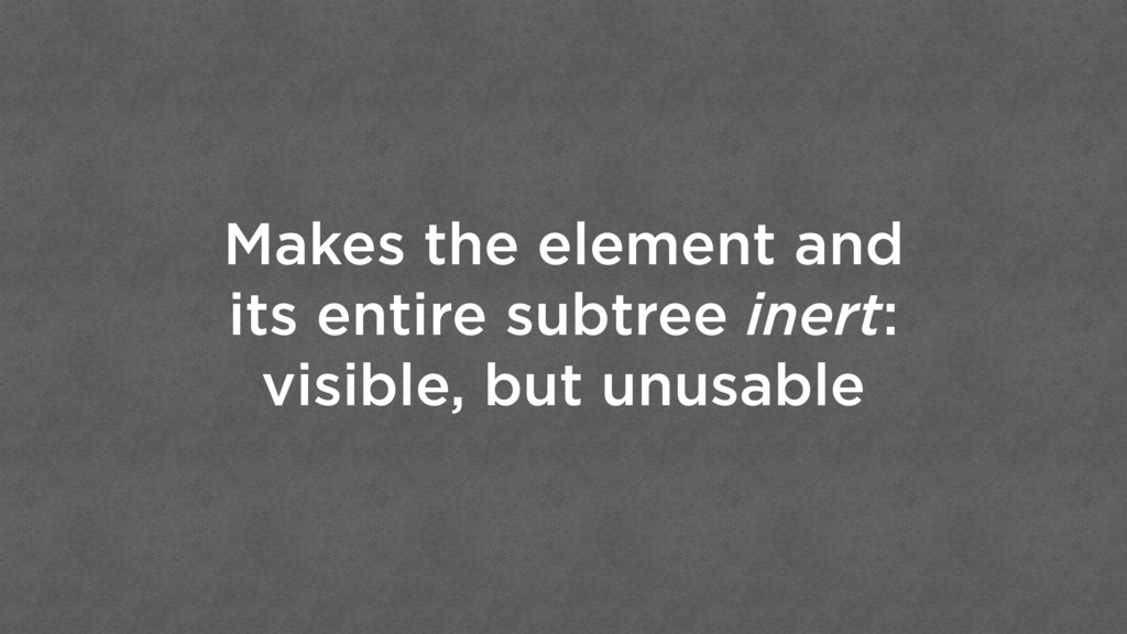 Makes the element and its entire subtree inert:...