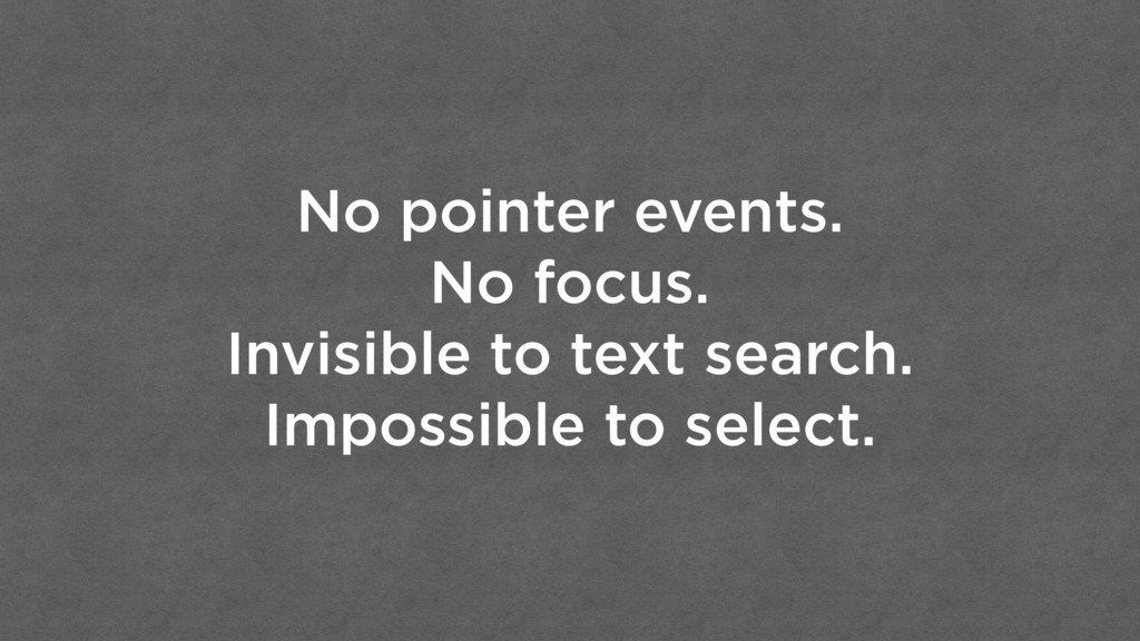 No pointer events. No focus. Invisible to text ...