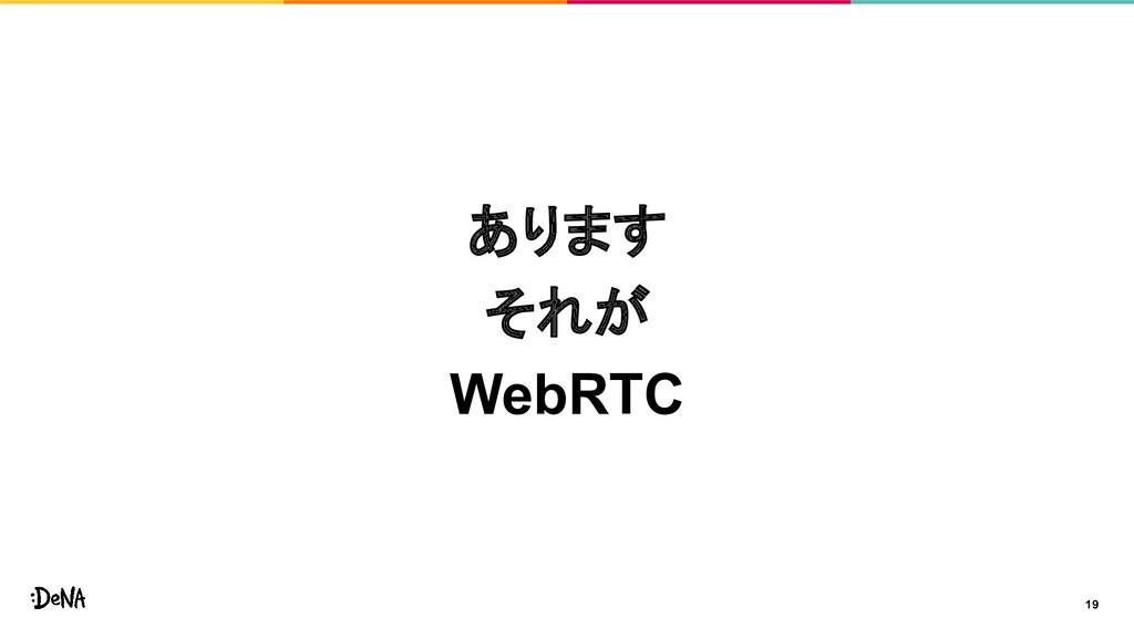 19 あります それが WebRTC