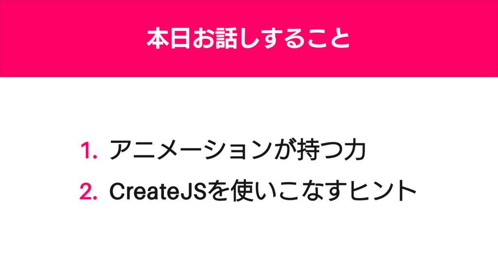 1. アニメーションが持つ力 2. CreateJSを使いこなすヒント 本日お話しすること