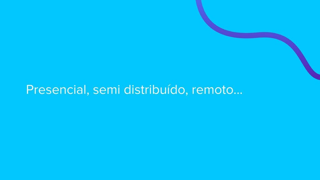 Presencial, semi distribuído, remoto...