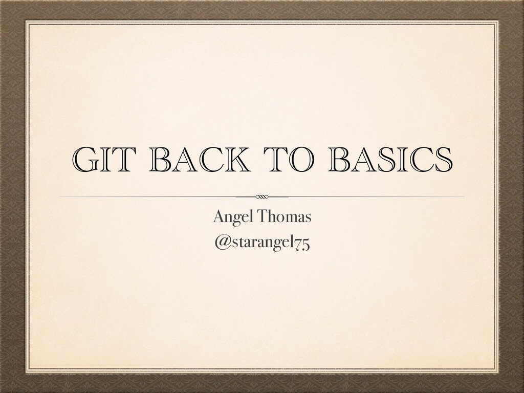 GIT BACK TO BASICS Angel Thomas @starangel75