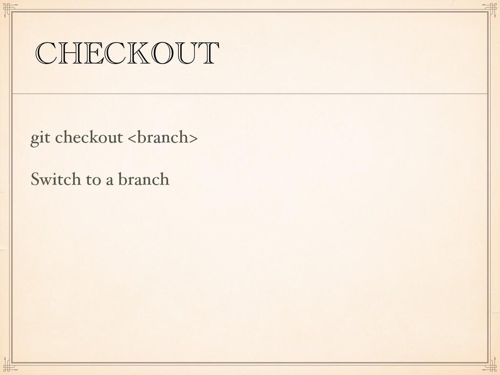 CHECKOUT git checkout <branch> Switch to a bran...