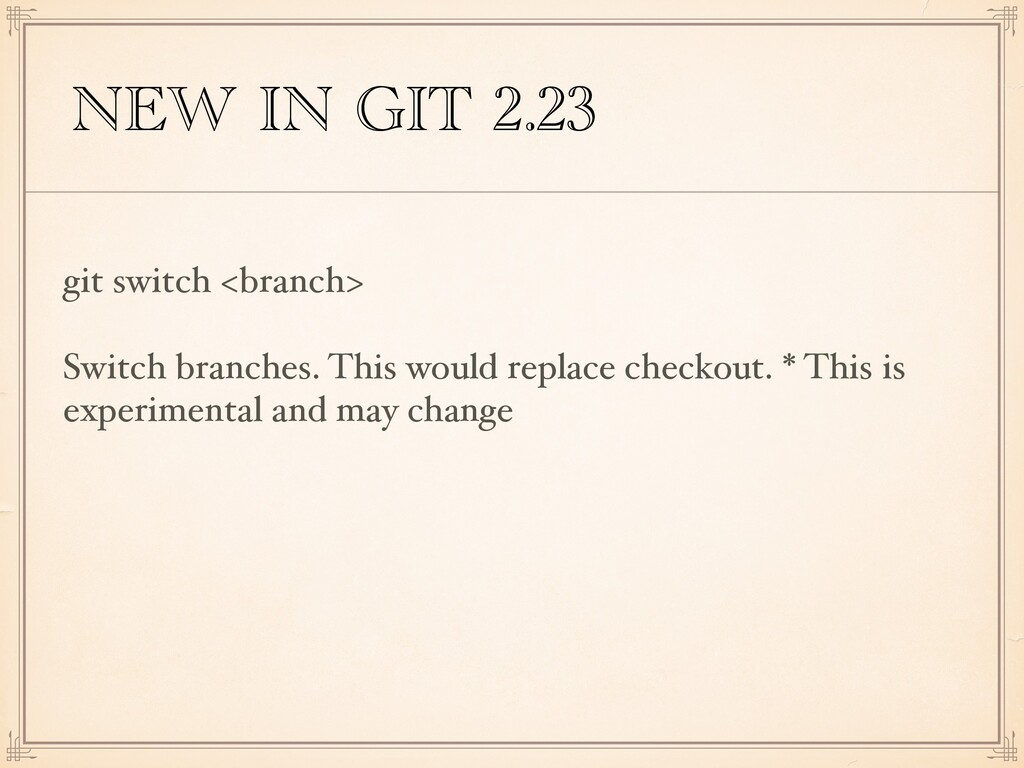 NEW IN GIT 2.23 git switch <branch> Switch bran...