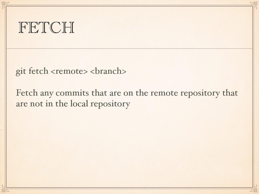 FETCH git fetch <remote> <branch> Fetch any com...