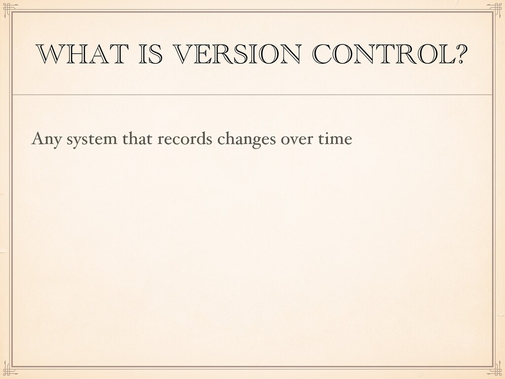WHAT IS VERSION CONTROL? Any system that record...
