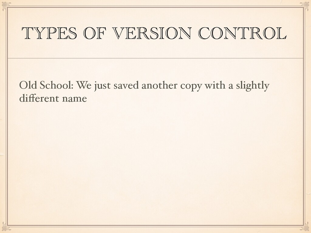 TYPES OF VERSION CONTROL Old School: We just sa...