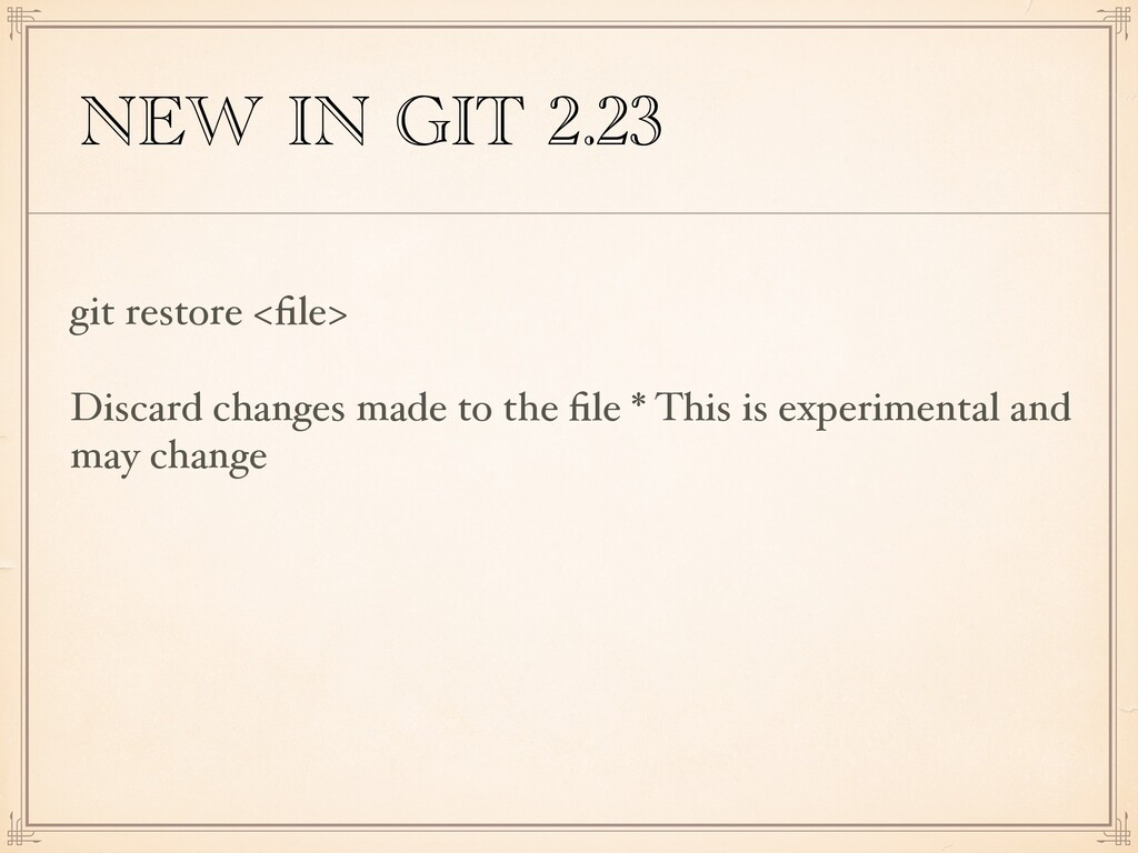 NEW IN GIT 2.23 git restore <file> Discard chang...