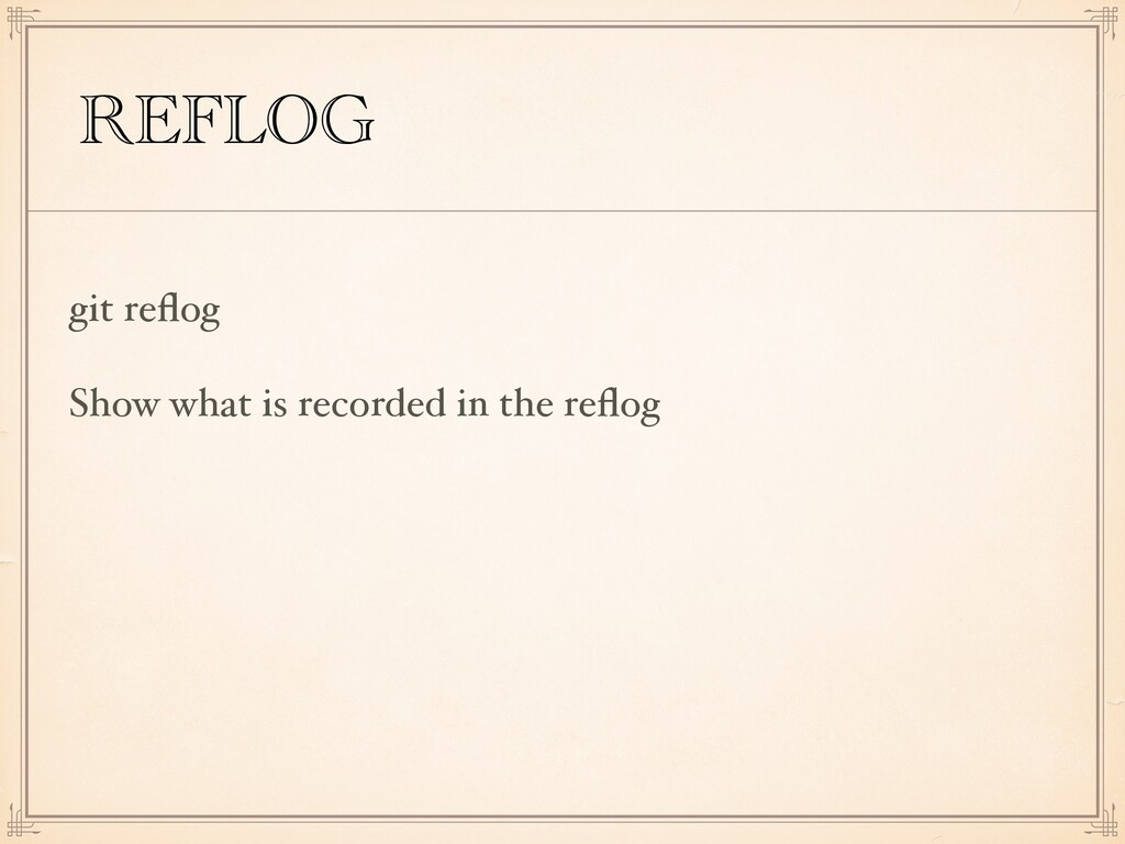 REFLOG git reflog Show what is recorded in the r...