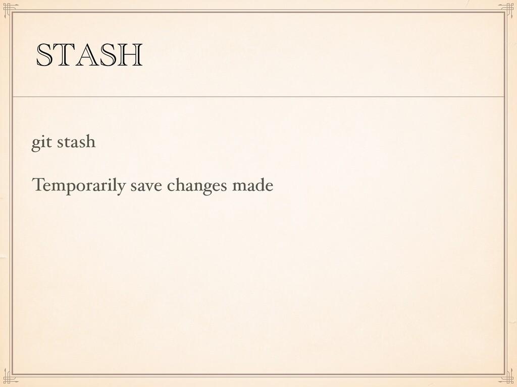 STASH git stash Temporarily save changes made