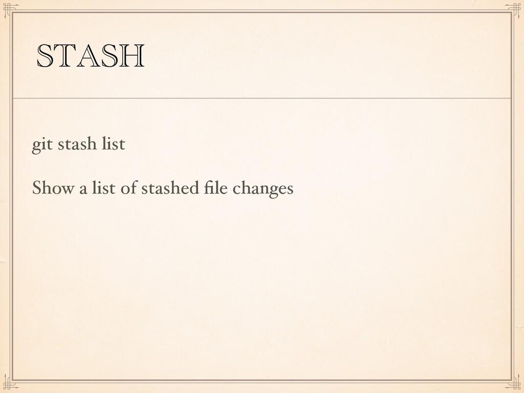 STASH git stash list Show a list of stashed file...