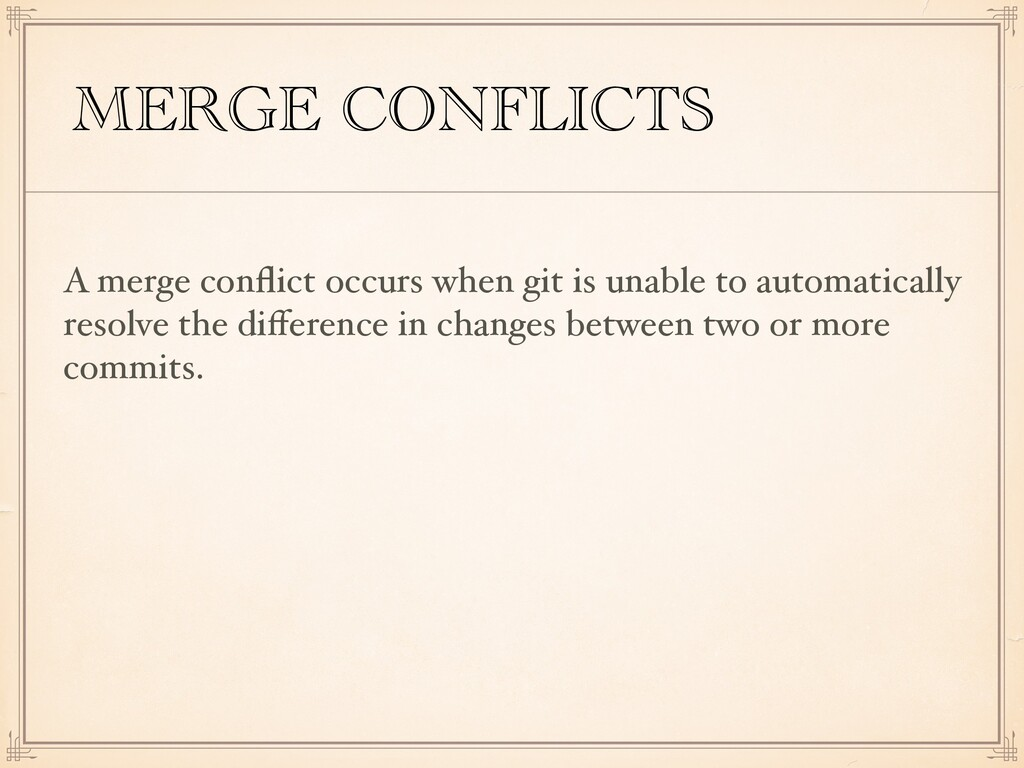 MERGE CONFLICTS A merge conflict occurs when git...