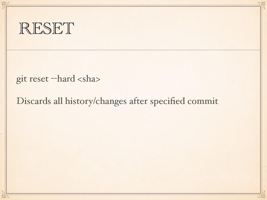 RESET git reset --hard <sha> Discards all histo...