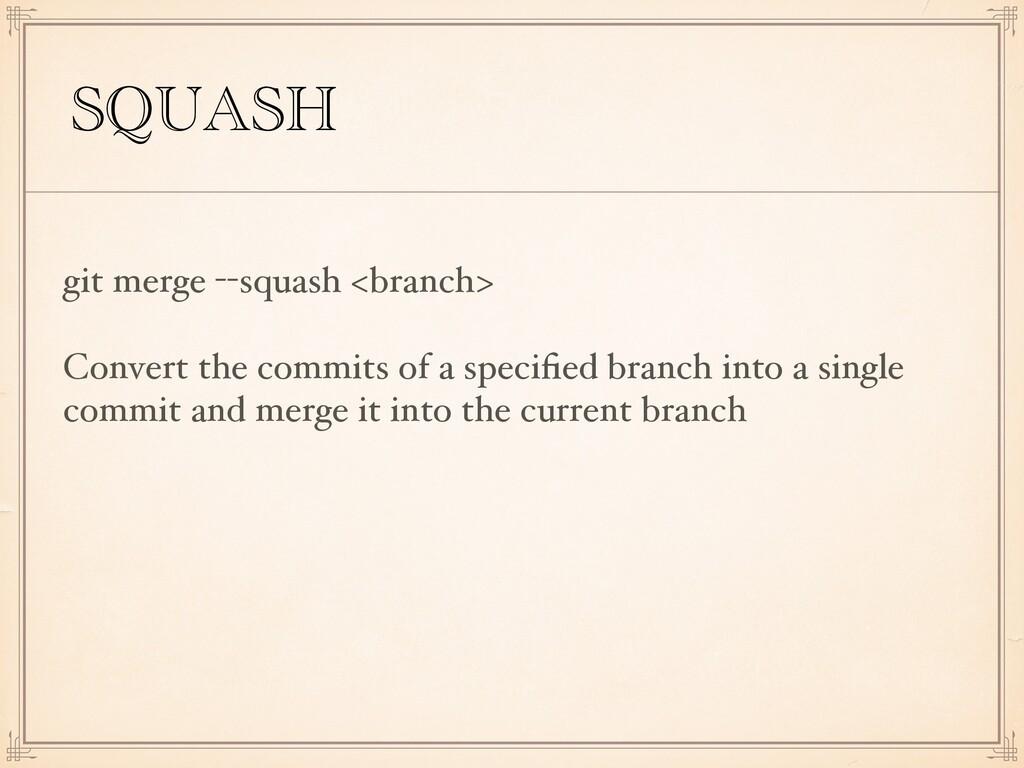 SQUASH git merge --squash <branch> Convert the ...