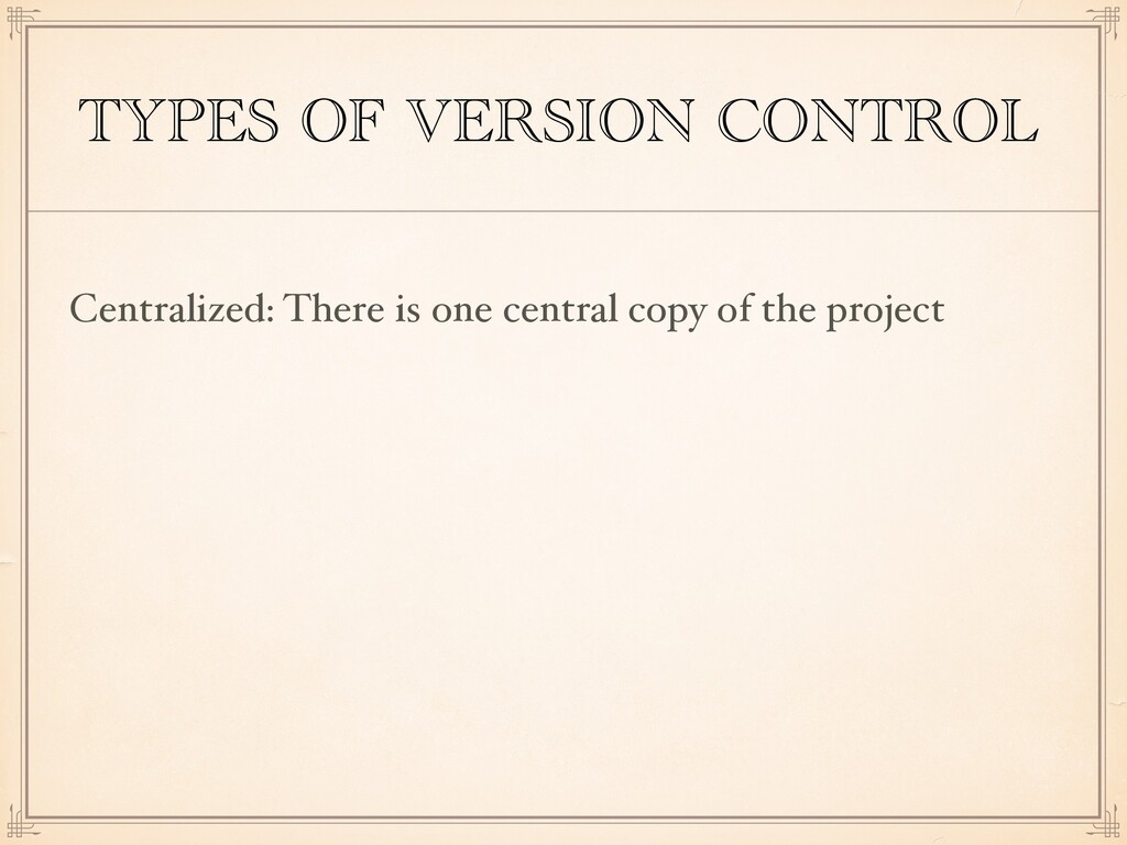 TYPES OF VERSION CONTROL Centralized: There is ...
