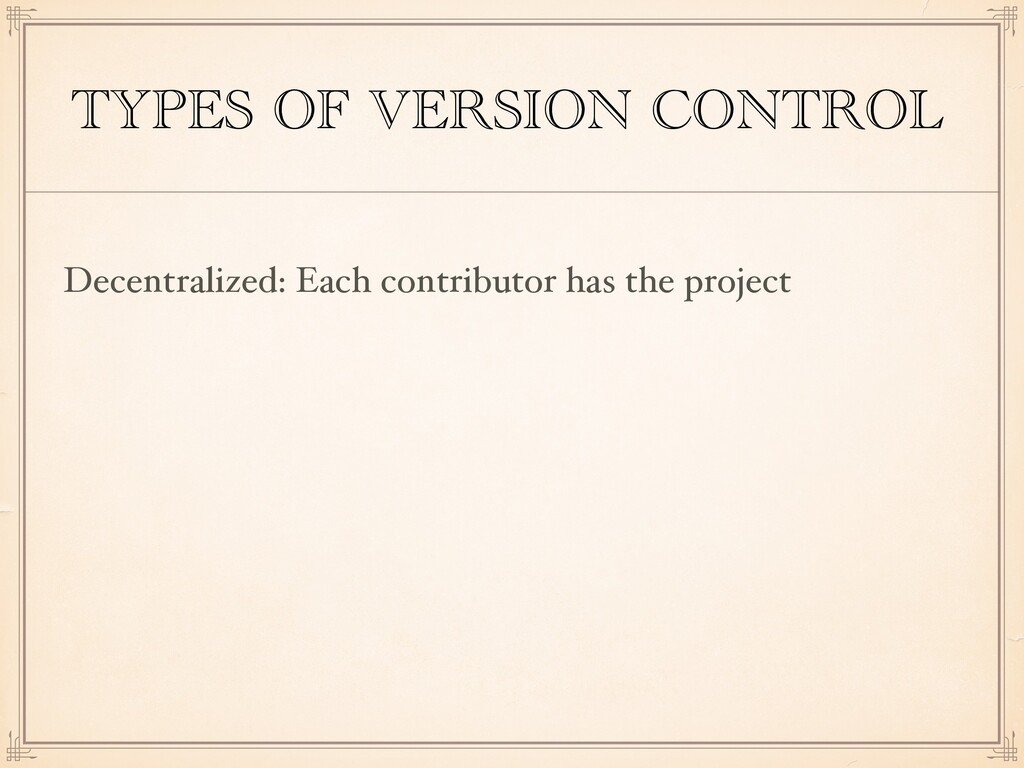 TYPES OF VERSION CONTROL Decentralized: Each co...